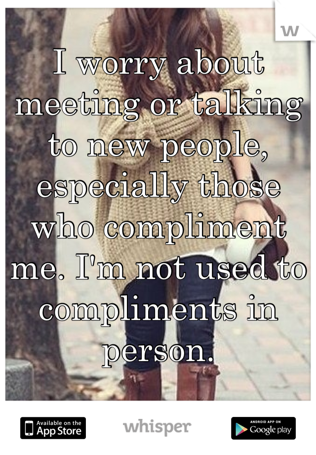 I worry about meeting or talking to new people, especially those who compliment me. I'm not used to compliments in person.