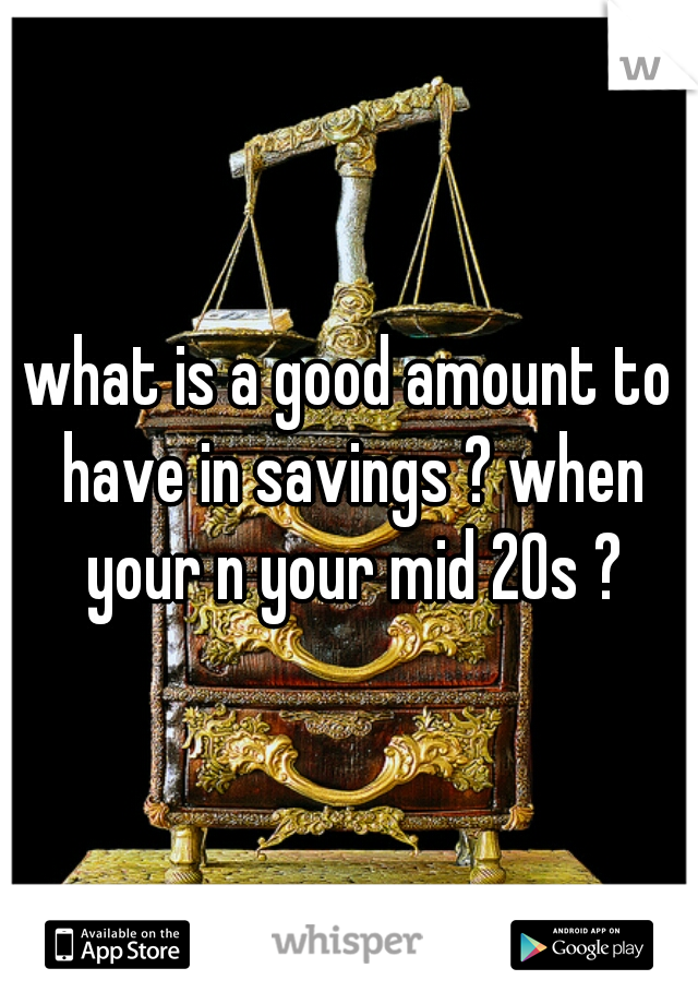 what is a good amount to have in savings ? when your n your mid 20s ?