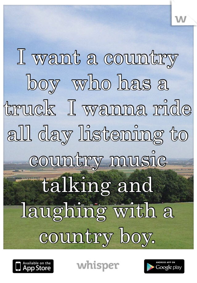 I want a country boy  who has a truck  I wanna ride all day listening to country music talking and laughing with a country boy.