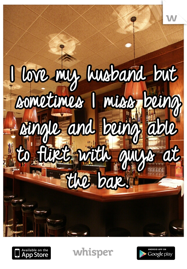 I love my husband but sometimes I miss being single and being able to flirt with guys at the bar.