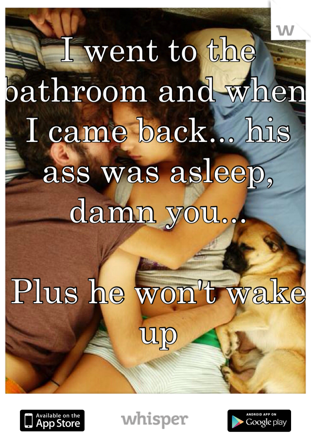 I went to the bathroom and when I came back... his ass was asleep, damn you...   Plus he won't wake up