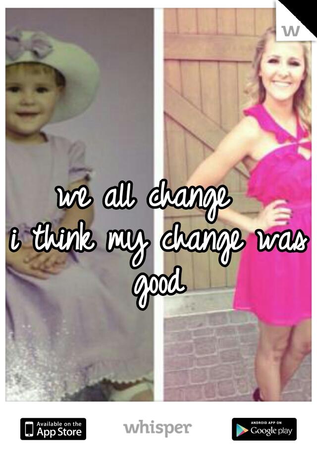 we all change   i think my change was good