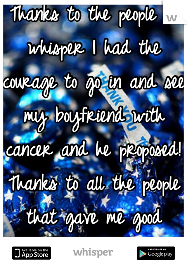 Thanks to the people on whisper I had the courage to go in and see my boyfriend with cancer and he proposed! Thanks to all the people that gave me good advice were both happy and closer than ever!