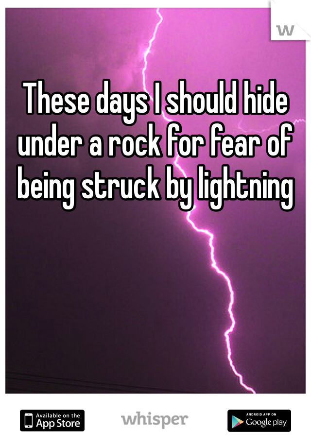 These days I should hide under a rock for fear of being struck by lightning