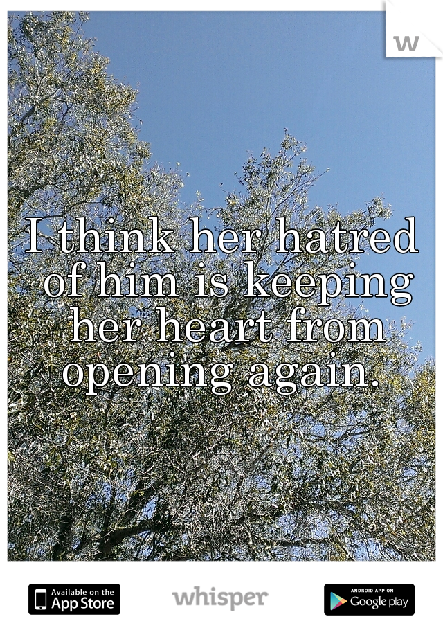 I think her hatred of him is keeping her heart from opening again.