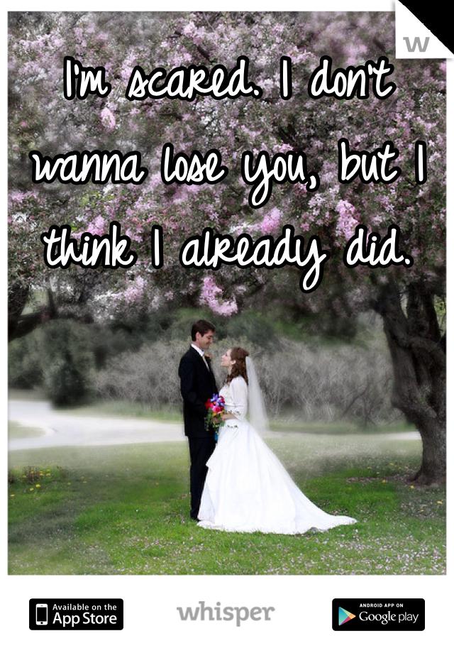 I'm scared. I don't wanna lose you, but I think I already did.
