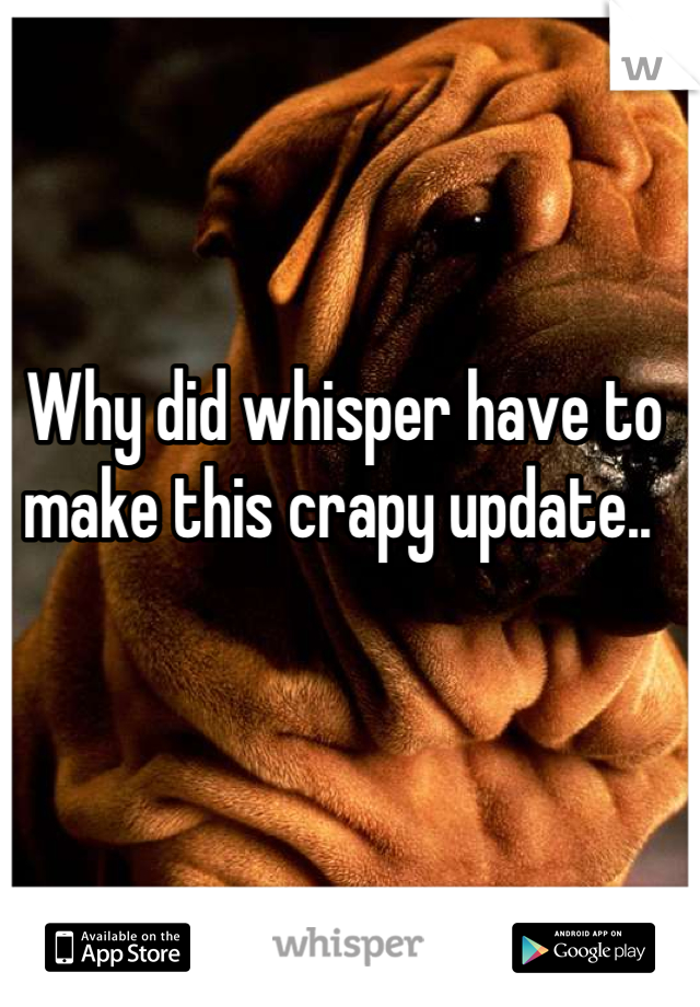 Why did whisper have to make this crapy update..