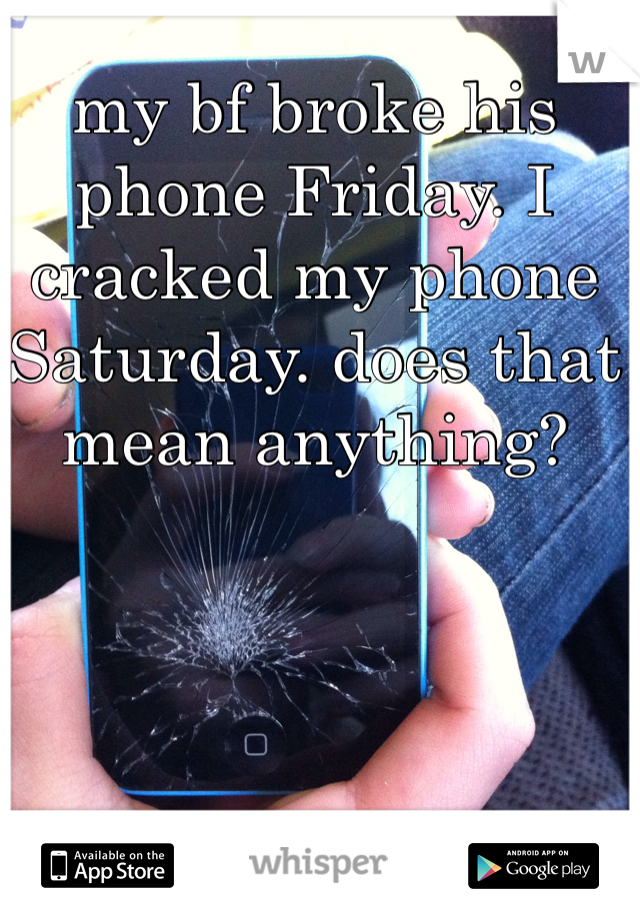 my bf broke his phone Friday. I cracked my phone Saturday. does that mean anything?
