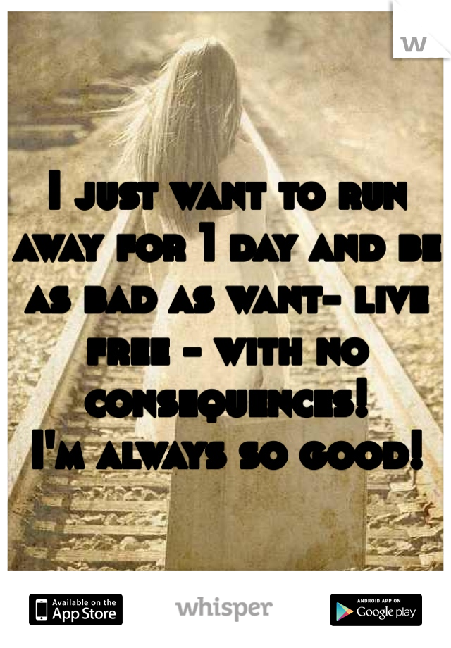 I just want to run away for 1 day and be as bad as want- live free - with no consequences! I'm always so good!