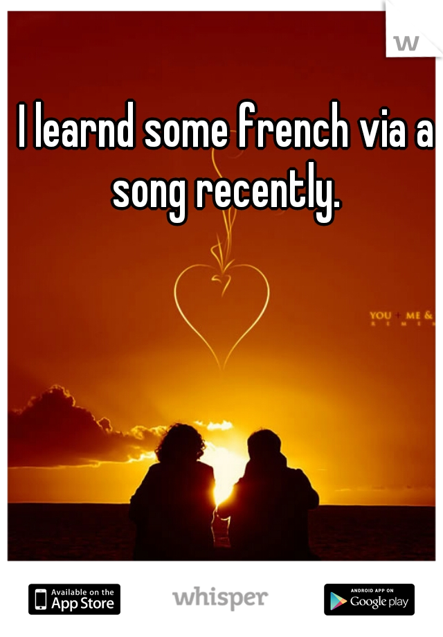 I learnd some french via a song recently.