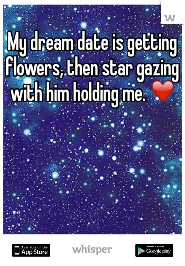 My dream date is getting flowers, then star gazing with him holding me. ❤️
