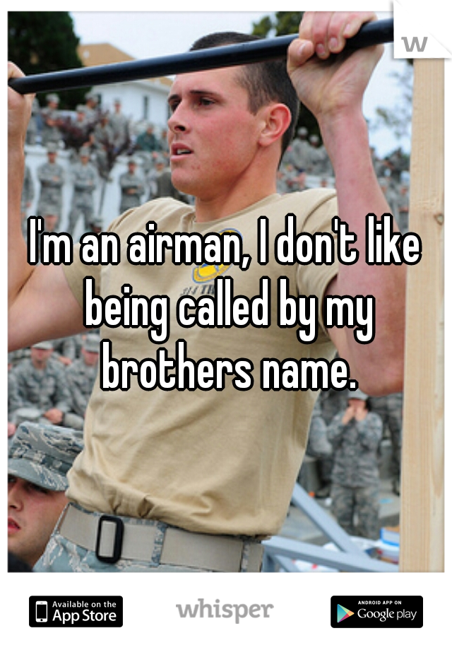 I'm an airman, I don't like being called by my brothers name.