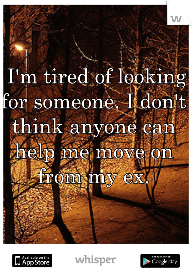 I'm tired of looking for someone. I don't think anyone can help me move on from my ex.