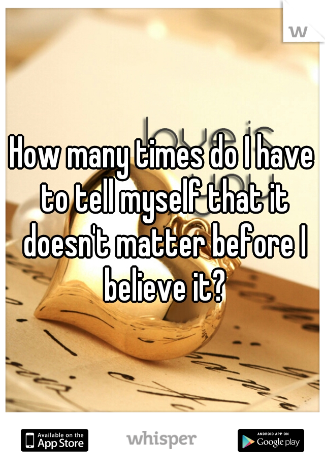 How many times do I have to tell myself that it doesn't matter before I believe it?