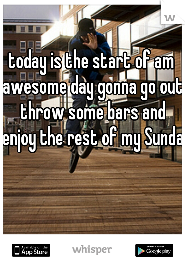 today is the start of am awesome day gonna go out throw some bars and enjoy the rest of my Sunday