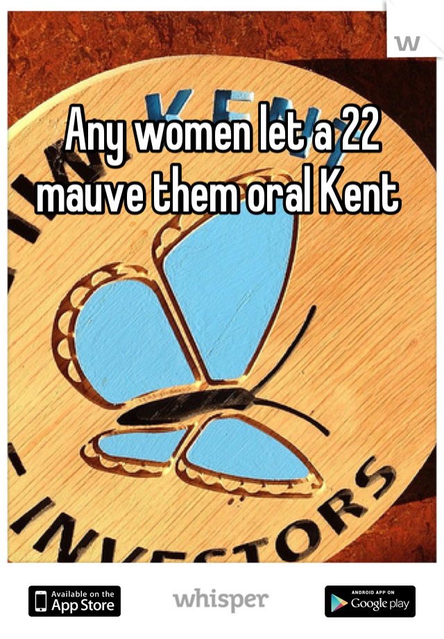 Any women let a 22 mauve them oral Kent