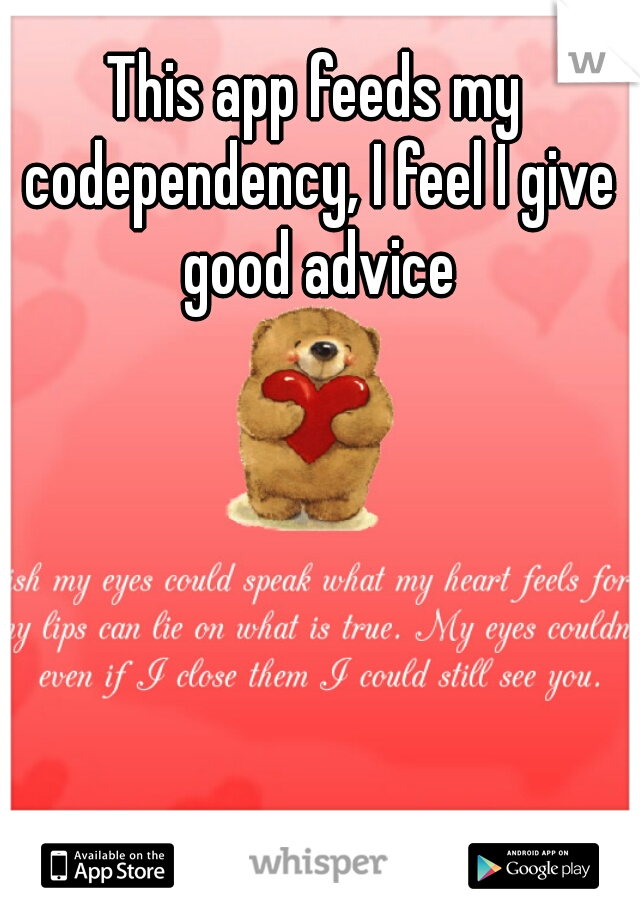 This app feeds my codependency, I feel I give good advice