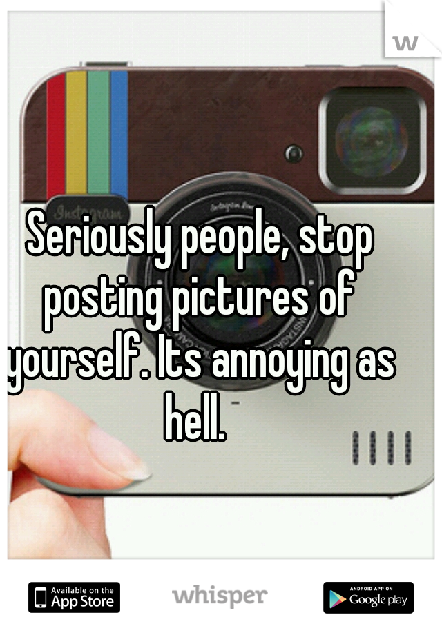 Seriously people, stop posting pictures of yourself. Its annoying as hell.