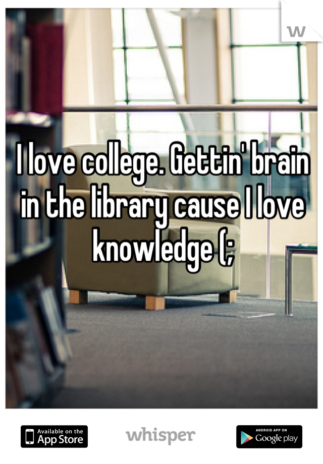 I love college. Gettin' brain in the library cause I love knowledge (;