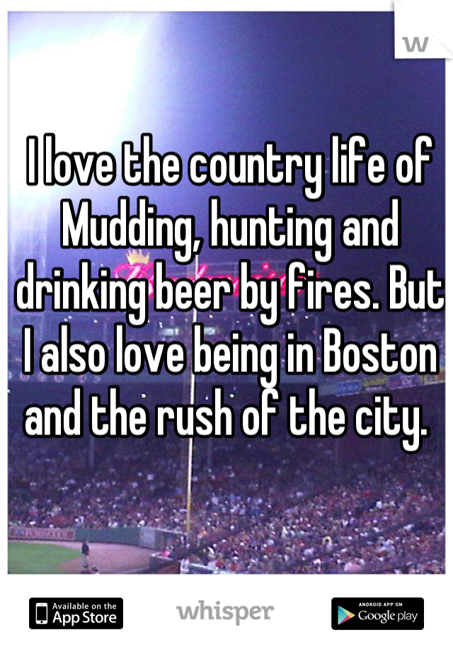 I love the country life of Mudding, hunting and drinking beer by fires. But I also love being in Boston and the rush of the city.