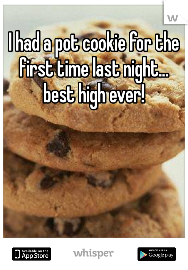 I had a pot cookie for the first time last night... best high ever!