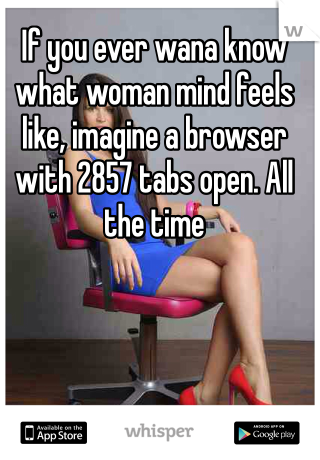 If you ever wana know what woman mind feels like, imagine a browser with 2857 tabs open. All the time