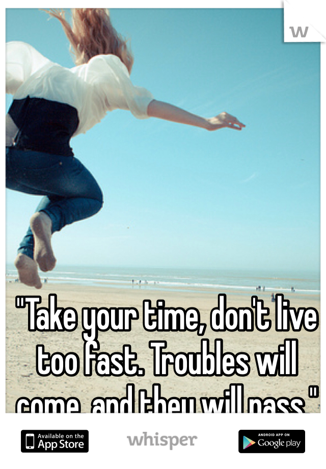 """Take your time, don't live too fast. Troubles will come, and they will pass."""