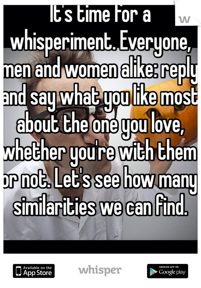 It's time for a whisperiment. Everyone, men and women alike: reply and say what you like most about the one you love, whether you're with them or not. Let's see how many similarities we can find.