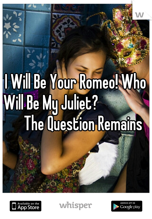 I Will Be Your Romeo! Who Will Be My Juliet?                      The Question Remains