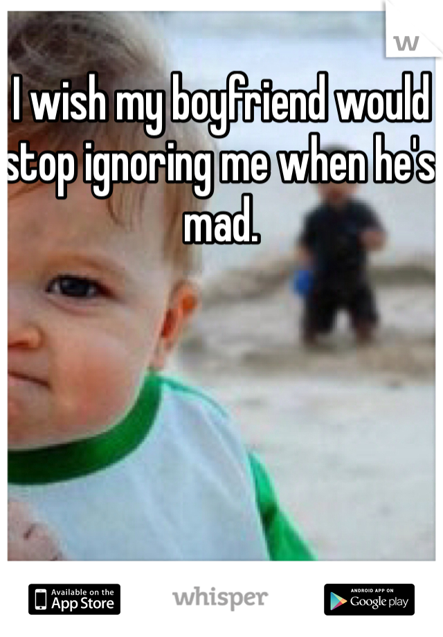 I wish my boyfriend would stop ignoring me when he's mad.