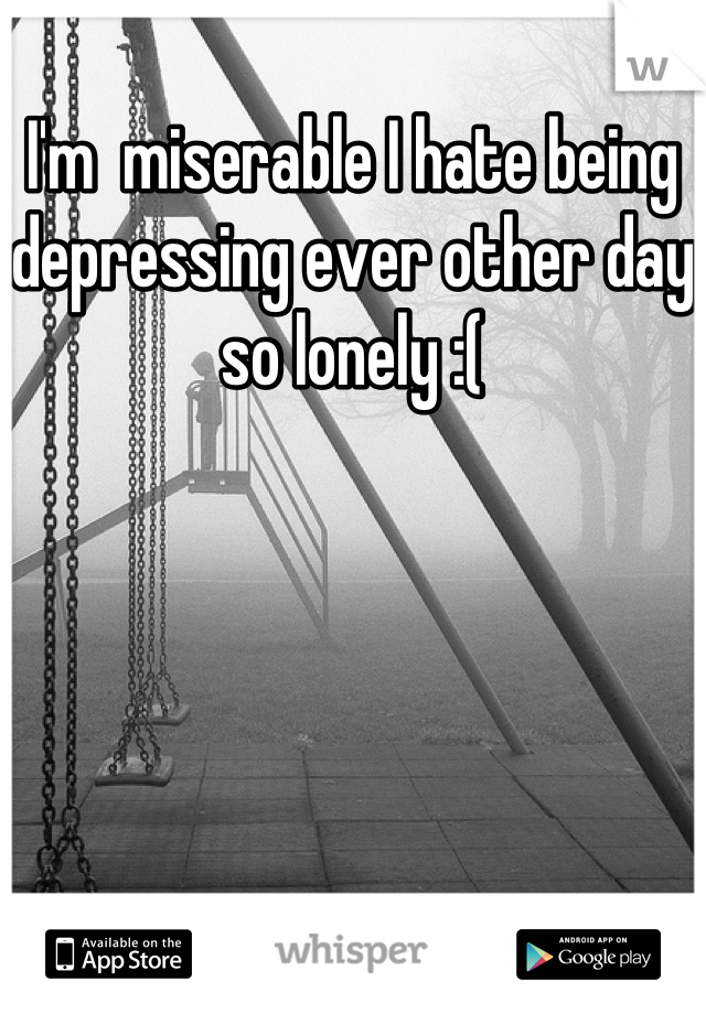 I'm  miserable I hate being depressing ever other day  so lonely :(
