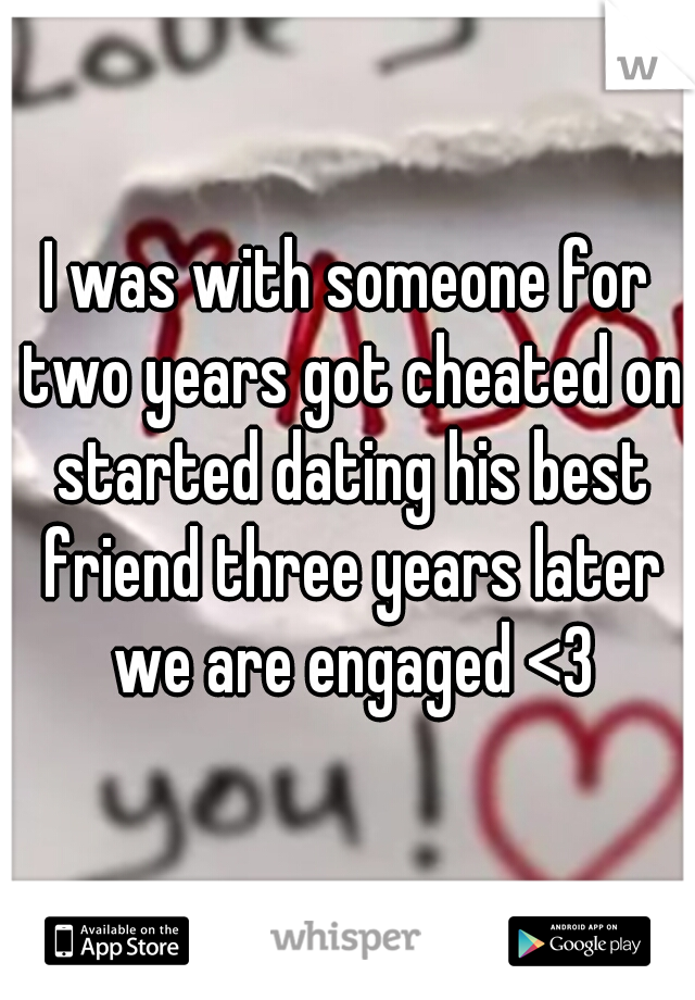 I was with someone for two years got cheated on started dating his best friend three years later we are engaged <3