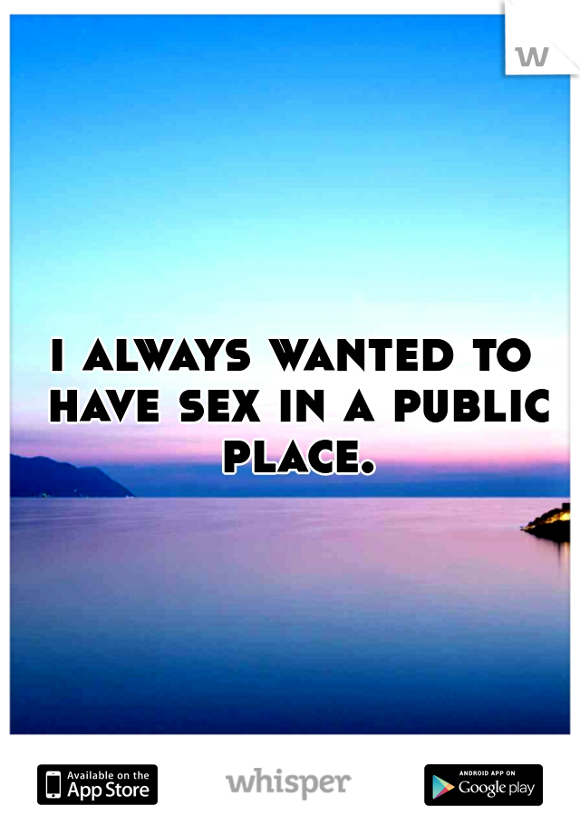 i always wanted to have sex in a public place.