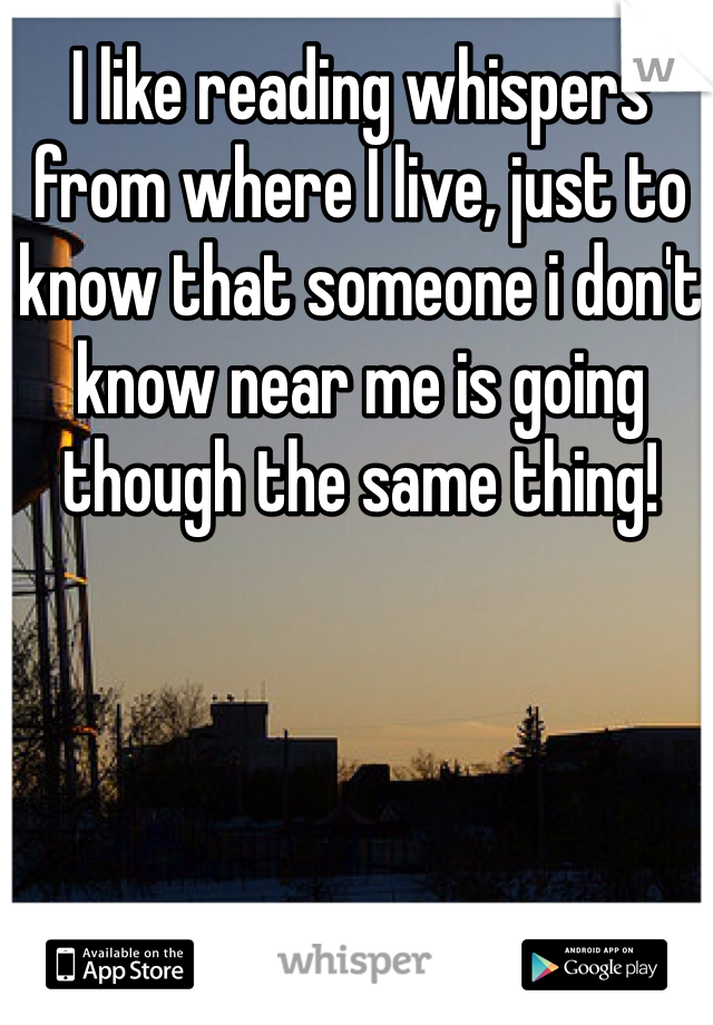 I like reading whispers from where I live, just to know that someone i don't know near me is going though the same thing!