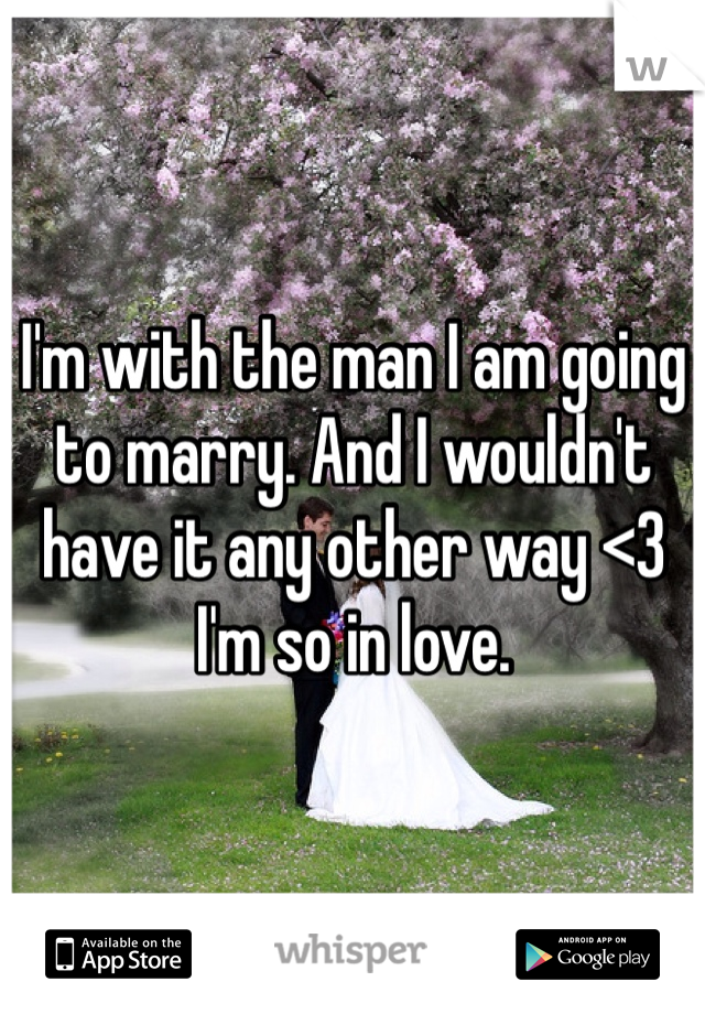 I'm with the man I am going to marry. And I wouldn't have it any other way <3 I'm so in love.