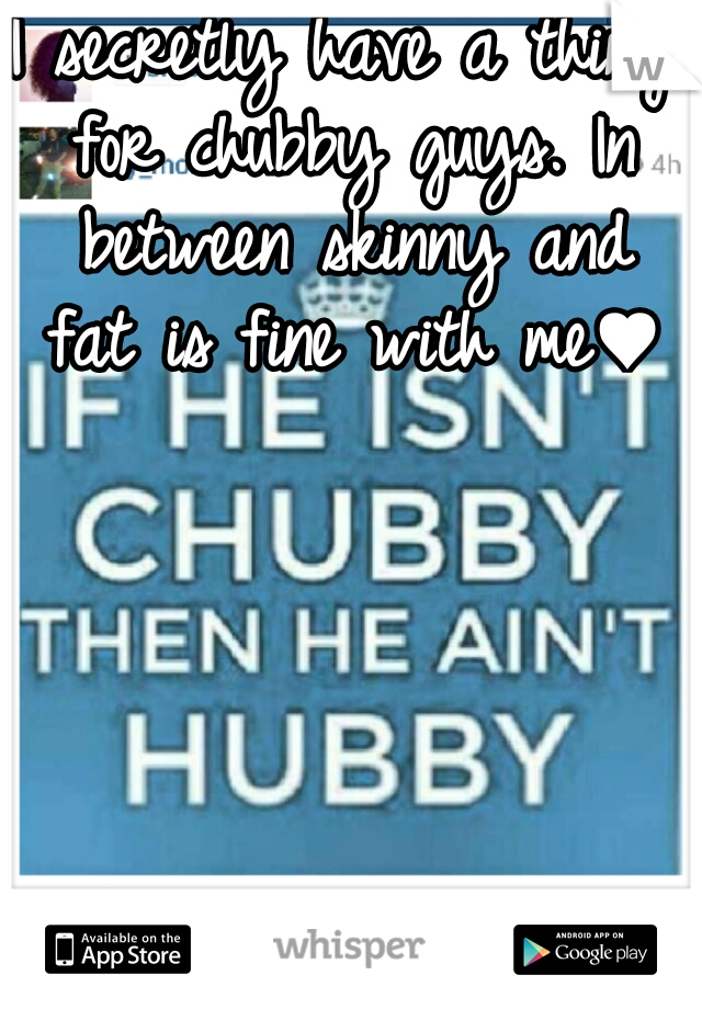 I secretly have a thing for chubby guys. In between skinny and fat is fine with me♥