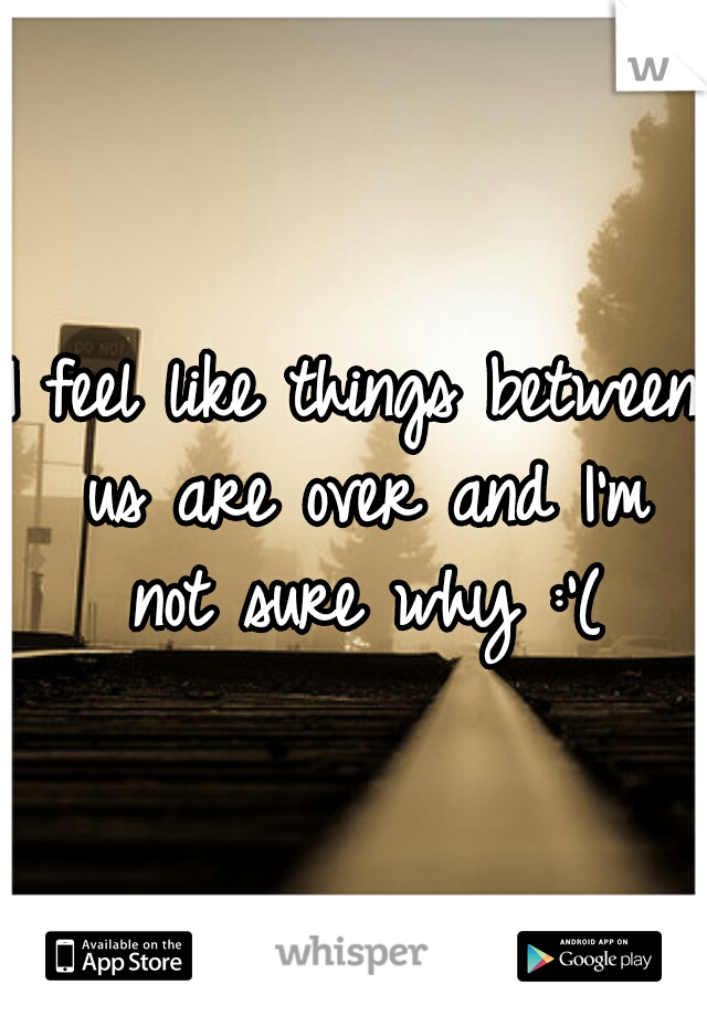 I feel like things between us are over and I'm not sure why :'(