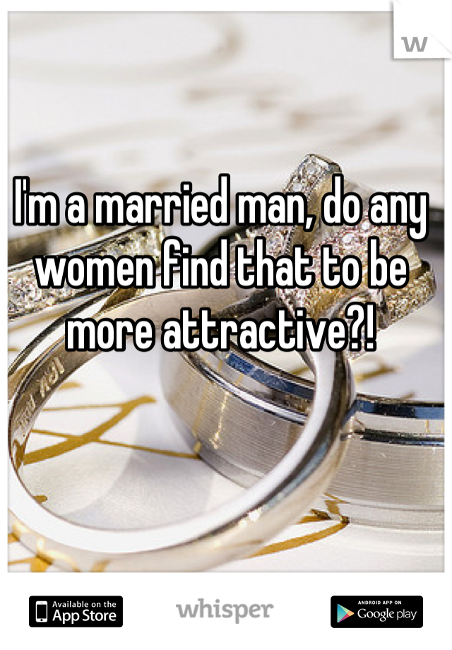 I'm a married man, do any women find that to be more attractive?!
