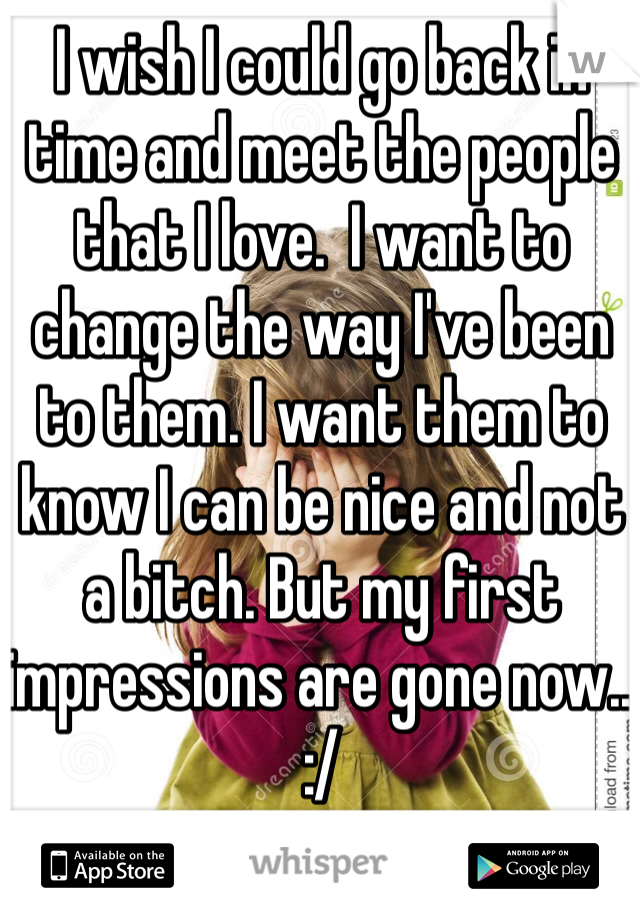 I wish I could go back in time and meet the people that I love.  I want to change the way I've been to them. I want them to know I can be nice and not a bitch. But my first impressions are gone now.. :/