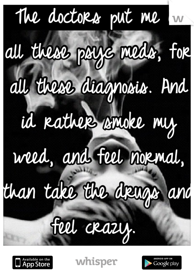 The doctors put me on all these psyc meds, for all these diagnosis. And id rather smoke my weed, and feel normal, than take the drugs and feel crazy.