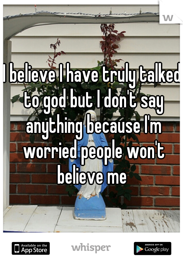 I believe I have truly talked to god but I don't say anything because I'm worried people won't believe me