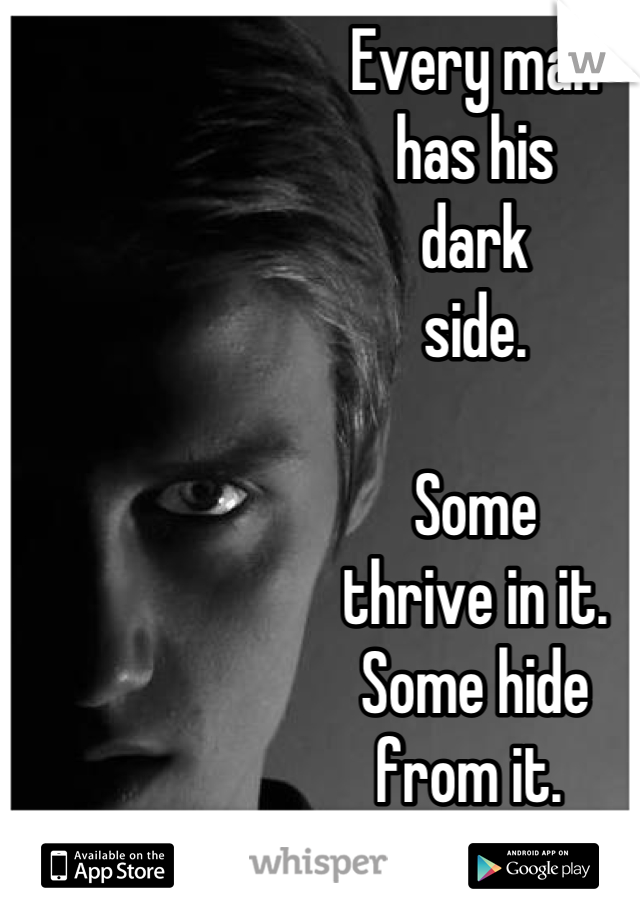Every man has his dark side.  Some thrive in it. Some hide from it.