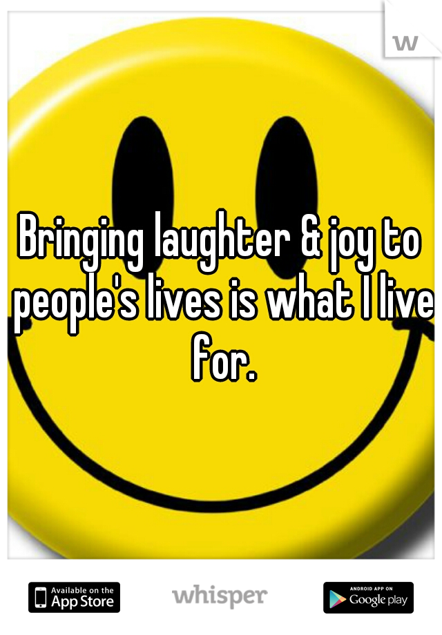 Bringing laughter & joy to people's lives is what I live for.
