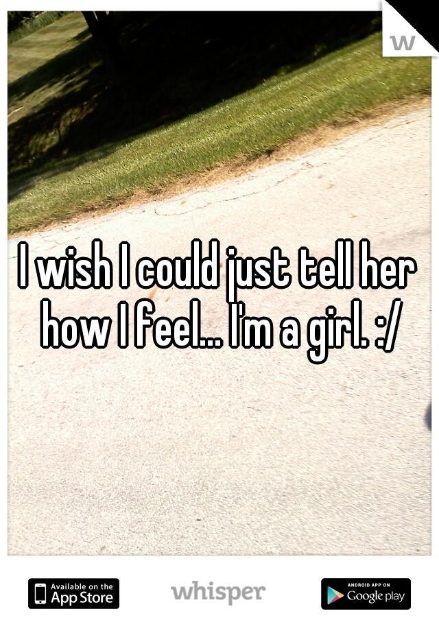 I wish I could just tell her how I feel... I'm a girl. :/
