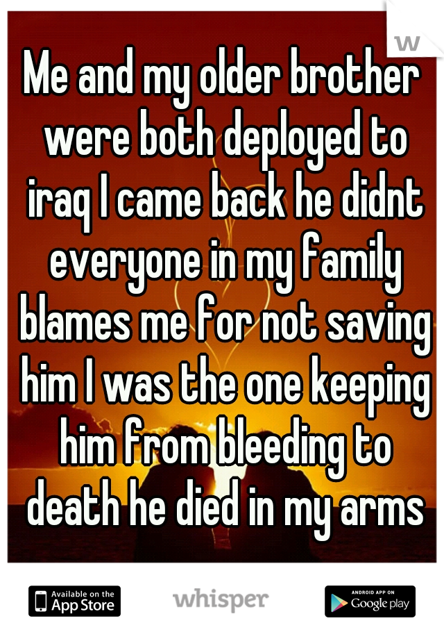 Me and my older brother were both deployed to iraq I came back he didnt everyone in my family blames me for not saving him I was the one keeping him from bleeding to death he died in my arms