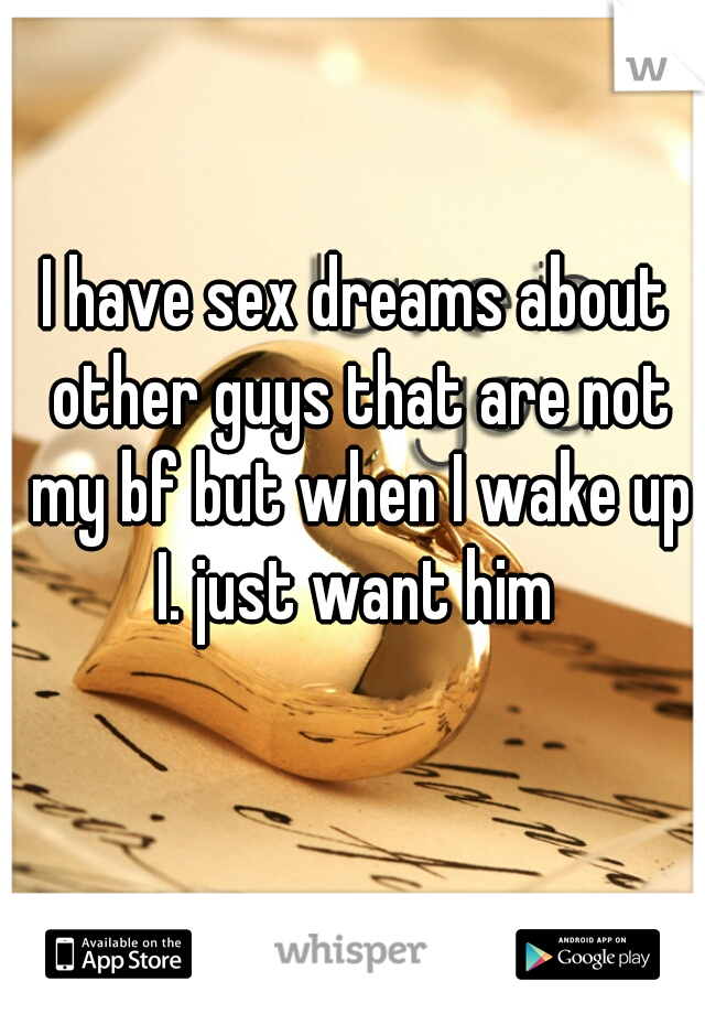 I have sex dreams about other guys that are not my bf but when I wake up I. just want him