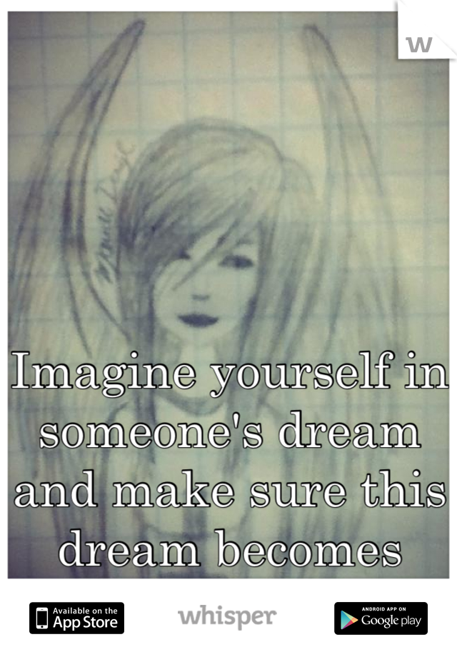 Imagine yourself in someone's dream and make sure this dream becomes reality...