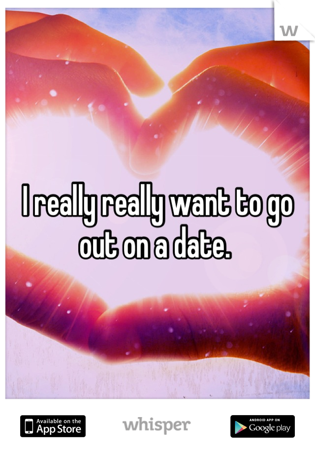 I really really want to go out on a date.