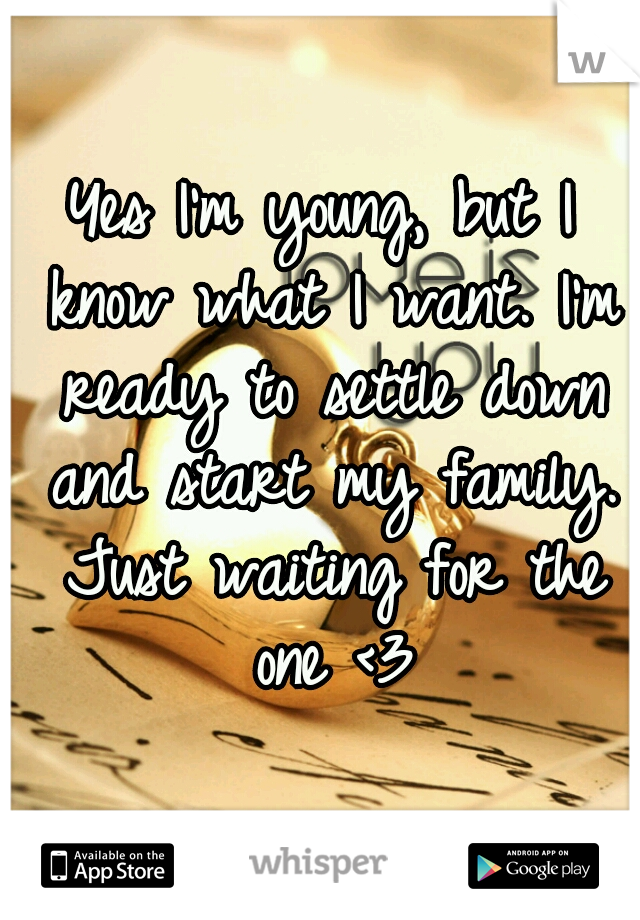 Yes I'm young, but I know what I want. I'm ready to settle down and start my family. Just waiting for the one <3