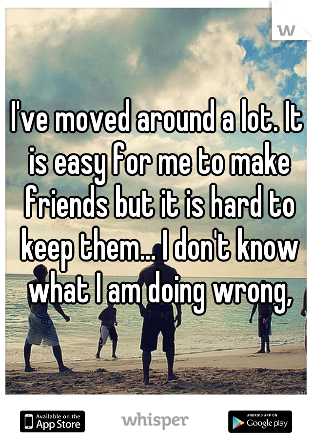 I've moved around a lot. It is easy for me to make friends but it is hard to keep them... I don't know what I am doing wrong,